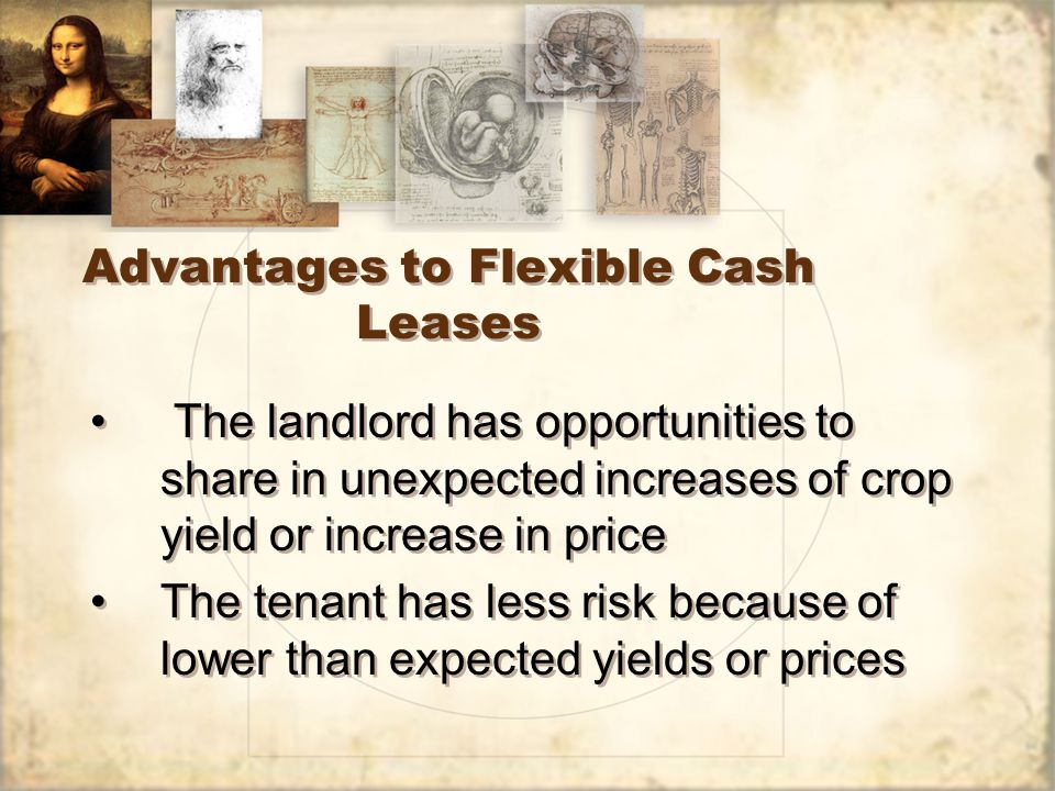 Advantages to Flexible Cash Leases The landlord has opportunities to share in unexpected increases of crop yield or increase in price The tenant has less risk because of lower than expected yields or prices The landlord has opportunities to share in unexpected increases of crop yield or increase in price The tenant has less risk because of lower than expected yields or prices