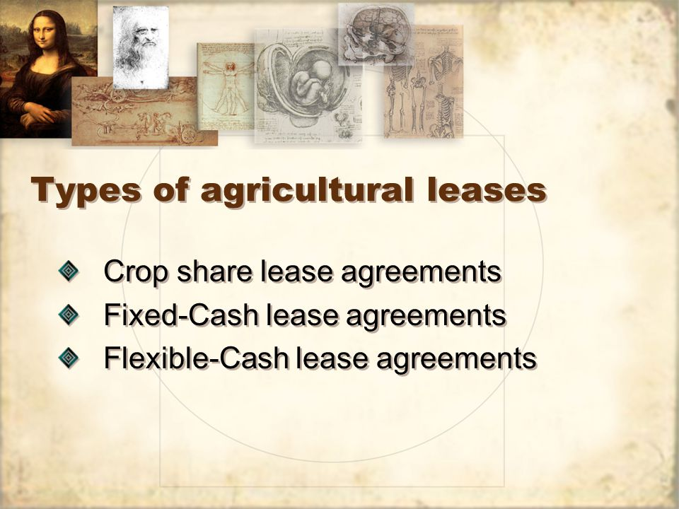 Types of agricultural leases Crop share lease agreements Fixed-Cash lease agreements Flexible-Cash lease agreements Crop share lease agreements Fixed-Cash lease agreements Flexible-Cash lease agreements