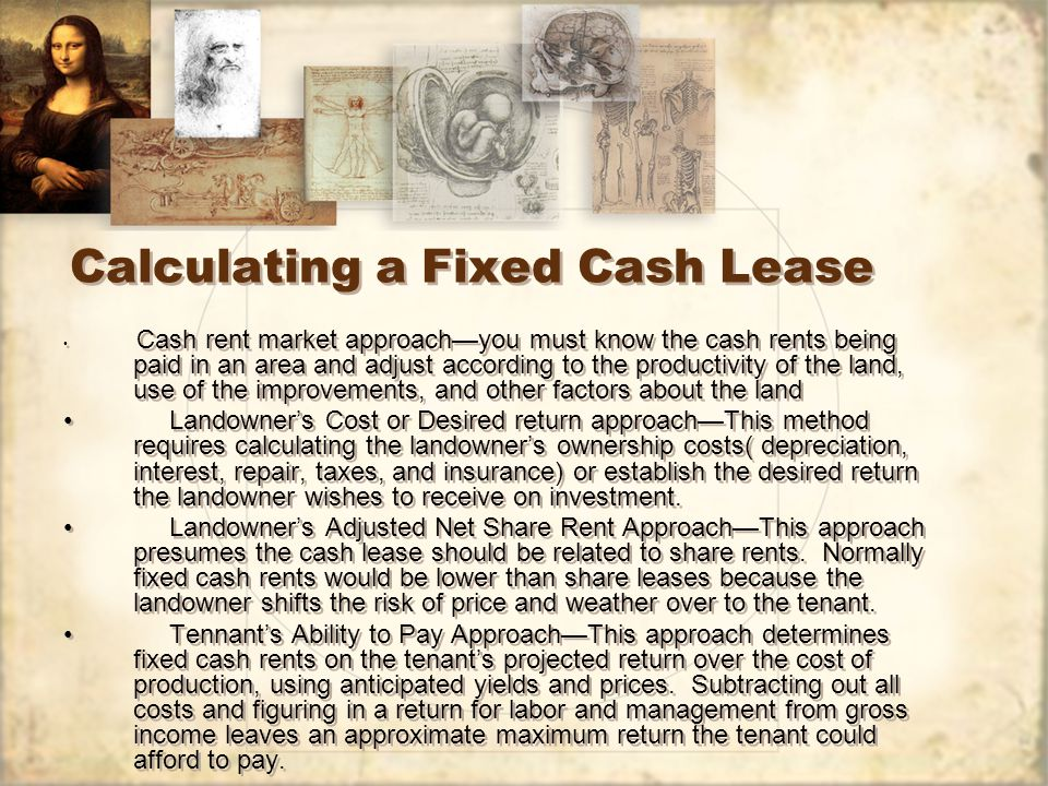 Calculating a Fixed Cash Lease Cash rent market approach—you must know the cash rents being paid in an area and adjust according to the productivity of the land, use of the improvements, and other factors about the land Landowner's Cost or Desired return approach—This method requires calculating the landowner's ownership costs( depreciation, interest, repair, taxes, and insurance) or establish the desired return the landowner wishes to receive on investment.
