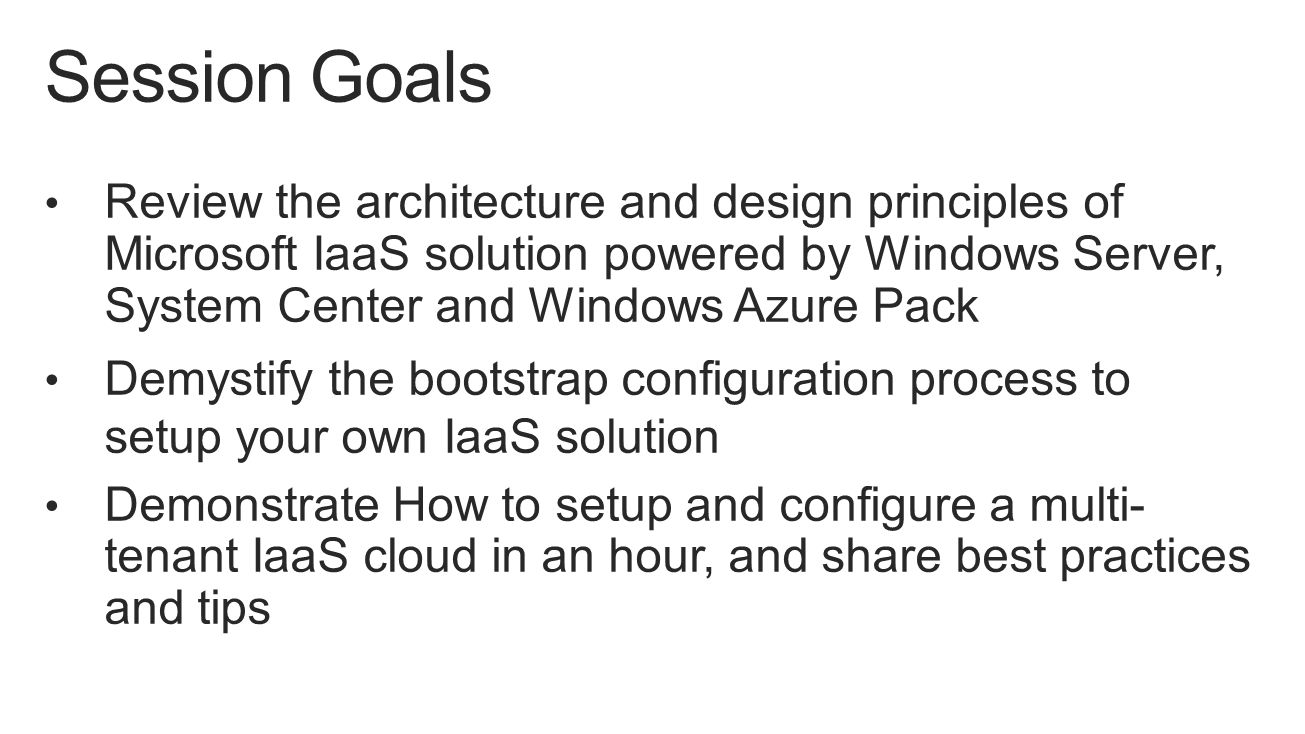 Review the architecture and design principles of Microsoft IaaS solution powered by Windows Server, System Center and Windows Azure Pack Demystify the bootstrap configuration process to setup your own IaaS solution Demonstrate How to setup and configure a multi- tenant IaaS cloud in an hour, and share best practices and tips Session Goals