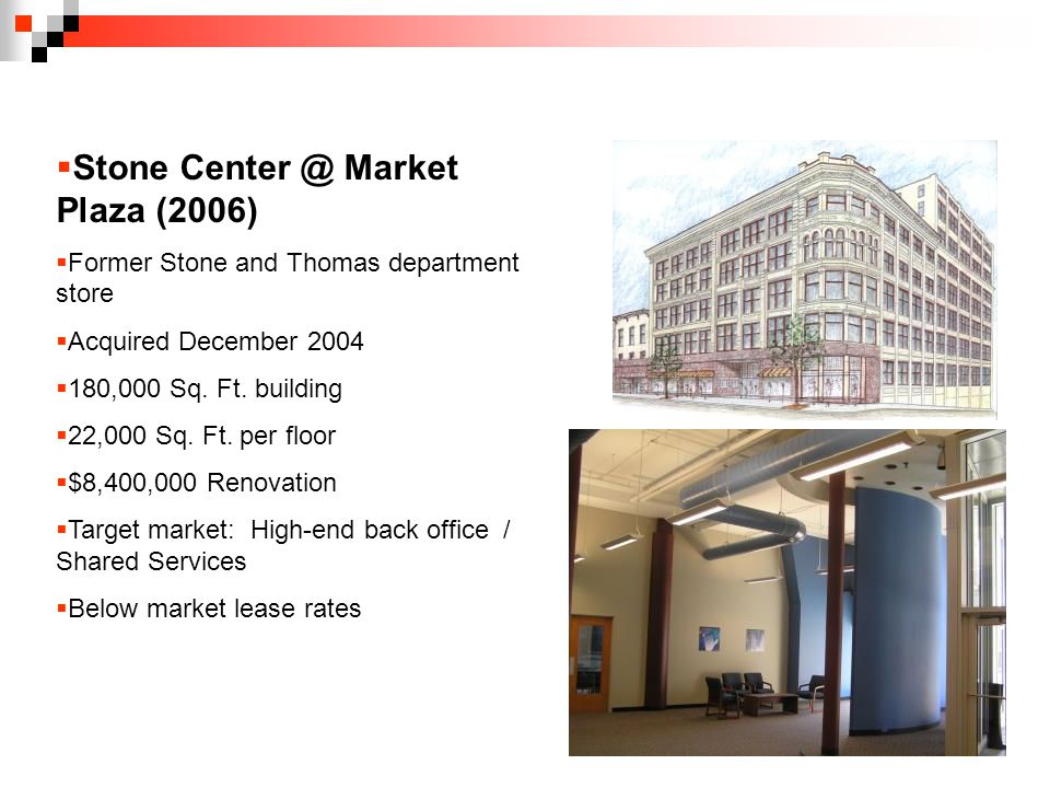  Stone Market Plaza (2006)  Former Stone and Thomas department store  Acquired December 2004  180,000 Sq.