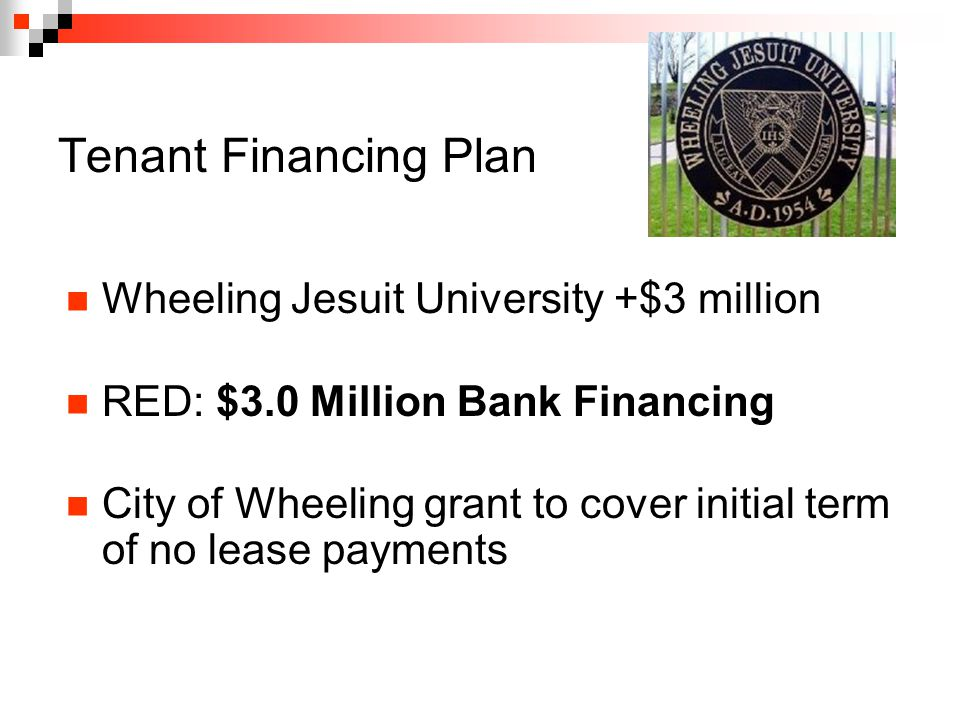 Tenant Financing Plan Wheeling Jesuit University +$3 million RED: $3.0 Million Bank Financing City of Wheeling grant to cover initial term of no lease payments