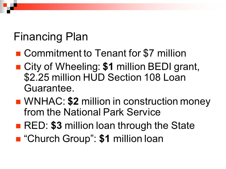 Financing Plan Commitment to Tenant for $7 million City of Wheeling: $1 million BEDI grant, $2.25 million HUD Section 108 Loan Guarantee.