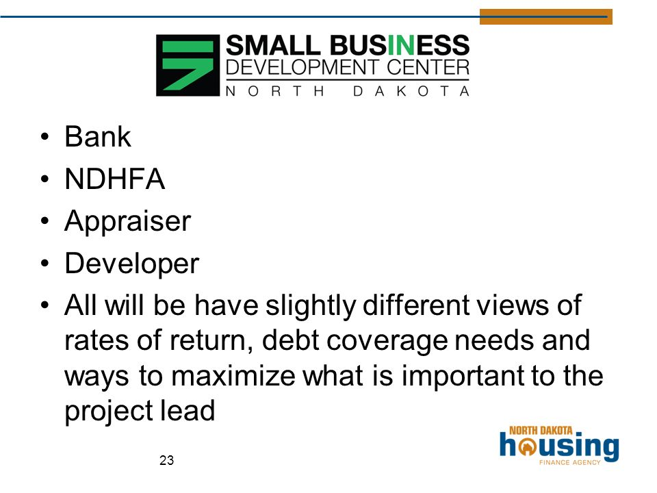 Bank NDHFA Appraiser Developer All will be have slightly different views of rates of return, debt coverage needs and ways to maximize what is important to the project lead 23