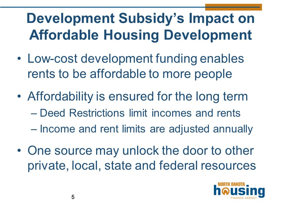55 Development Subsidy's Impact on Affordable Housing Development Low-cost development funding enables rents to be affordable to more people Affordability is ensured for the long term –Deed Restrictions limit incomes and rents –Income and rent limits are adjusted annually One source may unlock the door to other private, local, state and federal resources