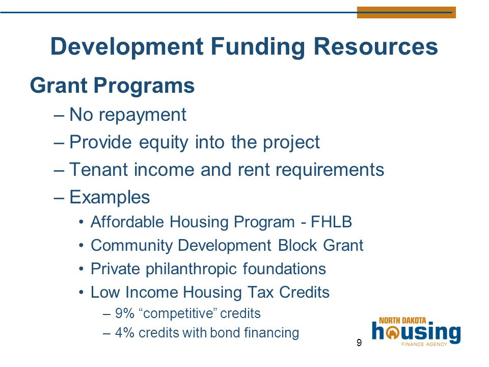 Development Funding Resources Grant Programs –No repayment –Provide equity into the project –Tenant income and rent requirements –Examples Affordable Housing Program - FHLB Community Development Block Grant Private philanthropic foundations Low Income Housing Tax Credits –9% competitive credits –4% credits with bond financing 9