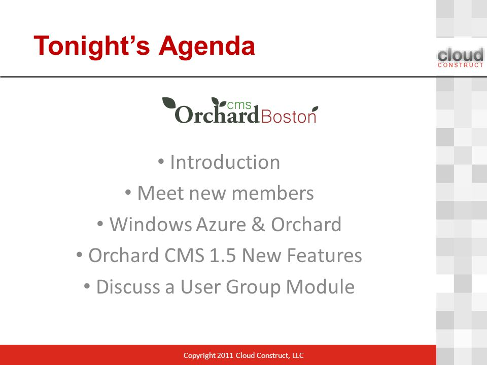 Tonight's Agenda Copyright 2011 Cloud Construct, LLC Introduction Meet new members Windows Azure & Orchard Orchard CMS 1.5 New Features Discuss a User Group Module