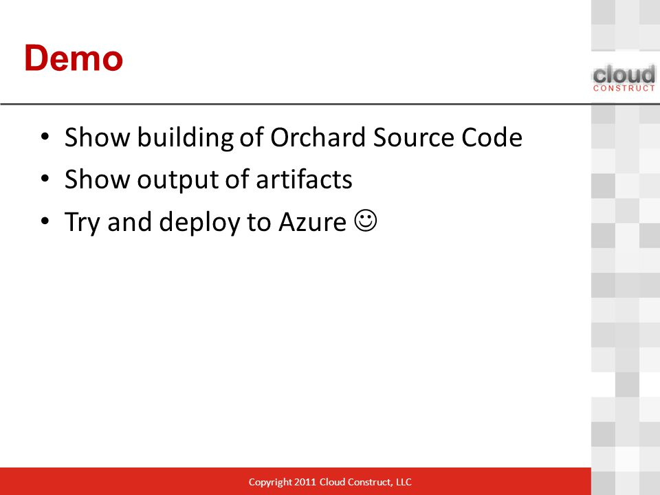 Demo Show building of Orchard Source Code Show output of artifacts Try and deploy to Azure Copyright 2011 Cloud Construct, LLC