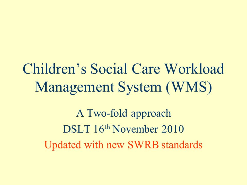 Children's Social Care Workload Management System (WMS) A Two-fold approach DSLT 16 th November 2010 Updated with new SWRB standards
