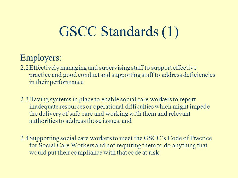 GSCC Standards (1) Employers: 2.2Effectively managing and supervising staff to support effective practice and good conduct and supporting staff to address deficiencies in their performance 2.3Having systems in place to enable social care workers to report inadequate resources or operational difficulties which might impede the delivery of safe care and working with them and relevant authorities to address those issues; and 2.4Supporting social care workers to meet the GSCC's Code of Practice for Social Care Workers and not requiring them to do anything that would put their compliance with that code at risk