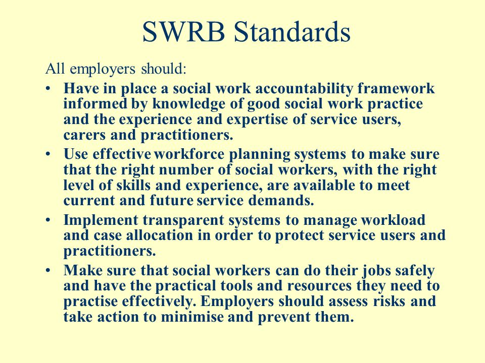 SWRB Standards All employers should: Have in place a social work accountability framework informed by knowledge of good social work practice and the experience and expertise of service users, carers and practitioners.