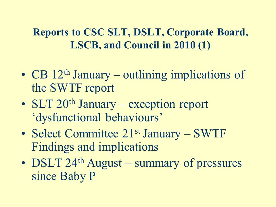 Reports to CSC SLT, DSLT, Corporate Board, LSCB, and Council in 2010 (1) CB 12 th January – outlining implications of the SWTF report SLT 20 th January – exception report 'dysfunctional behaviours' Select Committee 21 st January – SWTF Findings and implications DSLT 24 th August – summary of pressures since Baby P