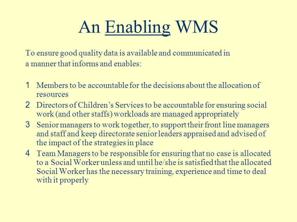An Enabling WMS To ensure good quality data is available and communicated in a manner that informs and enables: 1 Members to be accountable for the decisions about the allocation of resources 2 Directors of Children's Services to be accountable for ensuring social work (and other staffs) workloads are managed appropriately 3 Senior managers to work together, to support their front line managers and staff and keep directorate senior leaders appraised and advised of the impact of the strategies in place 4 Team Managers to be responsible for ensuring that no case is allocated to a Social Worker unless and until he/she is satisfied that the allocated Social Worker has the necessary training, experience and time to deal with it properly
