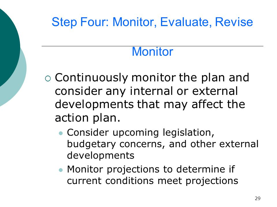 29 Step Four: Monitor, Evaluate, Revise Monitor  Continuously monitor the plan and consider any internal or external developments that may affect the action plan.