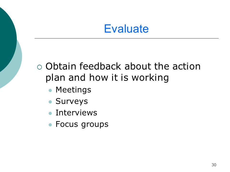 30 Evaluate  Obtain feedback about the action plan and how it is working Meetings Surveys Interviews Focus groups