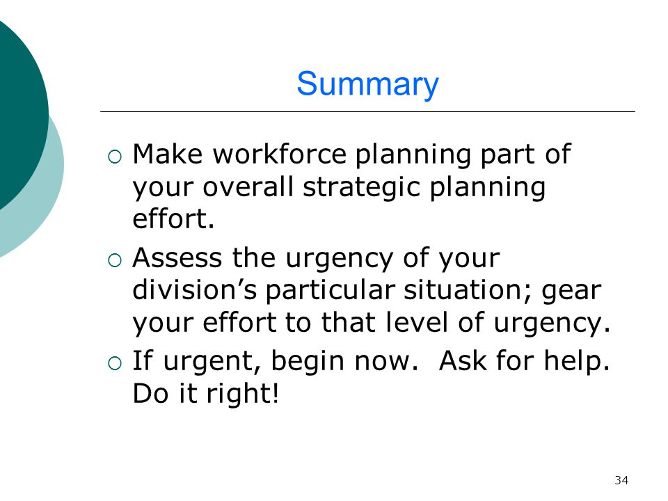 34 Summary  Make workforce planning part of your overall strategic planning effort.