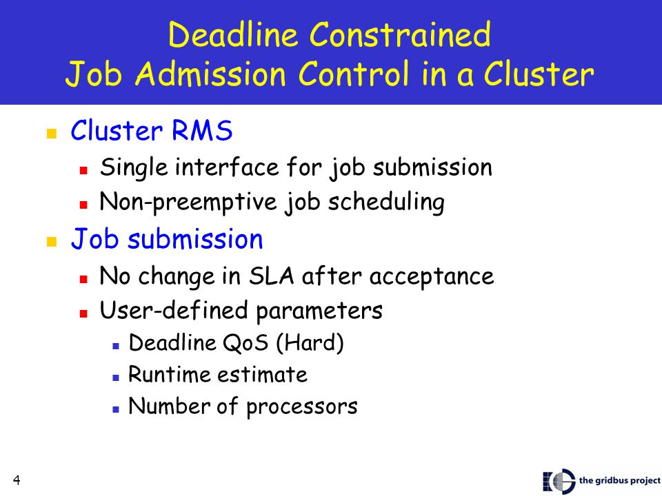 4 Deadline Constrained Job Admission Control in a Cluster Cluster RMS Single interface for job submission Non-preemptive job scheduling Job submission No change in SLA after acceptance User-defined parameters Deadline QoS (Hard) Runtime estimate Number of processors