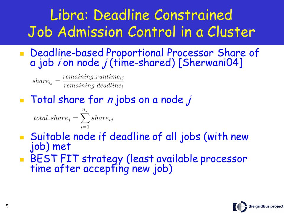 5 Libra: Deadline Constrained Job Admission Control in a Cluster Deadline-based Proportional Processor Share of a job i on node j (time-shared) [Sherwani04] Total share for n jobs on a node j Suitable node if deadline of all jobs (with new job) met BEST FIT strategy (least available processor time after accepting new job)