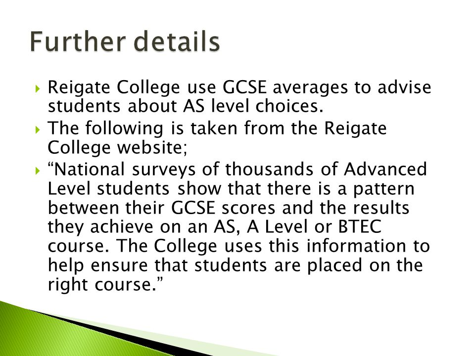  Reigate College use GCSE averages to advise students about AS level choices.
