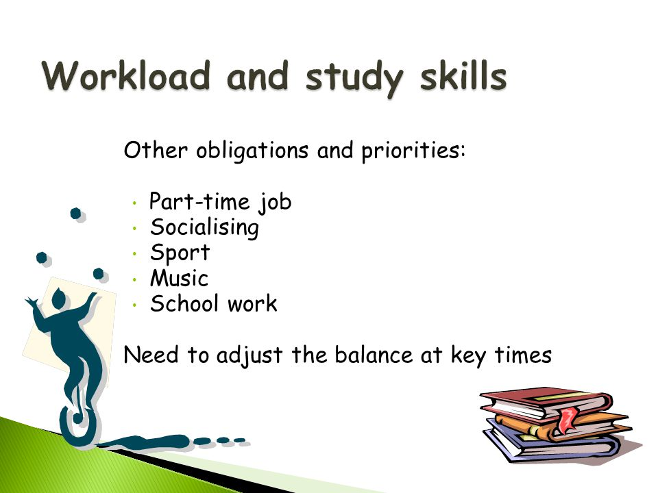 Other obligations and priorities: Part-time job Socialising Sport Music School work Need to adjust the balance at key times