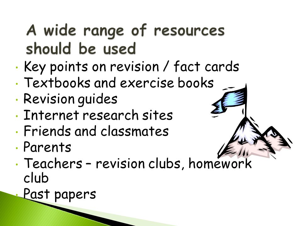 Key points on revision / fact cards Textbooks and exercise books Revision guides Internet research sites Friends and classmates Parents Teachers – revision clubs, homework club Past papers