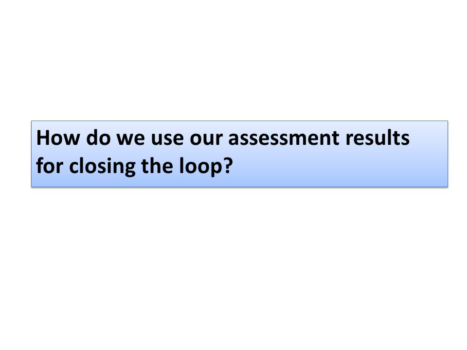 How do we use our assessment results for closing the loop