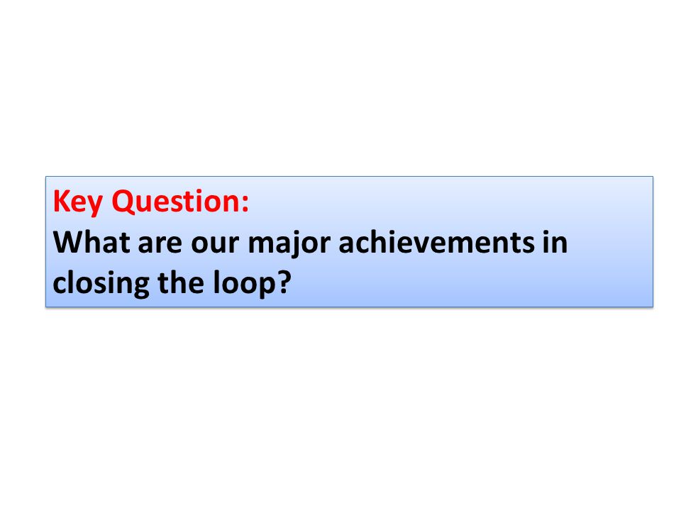 Key Question: What are our major achievements in closing the loop