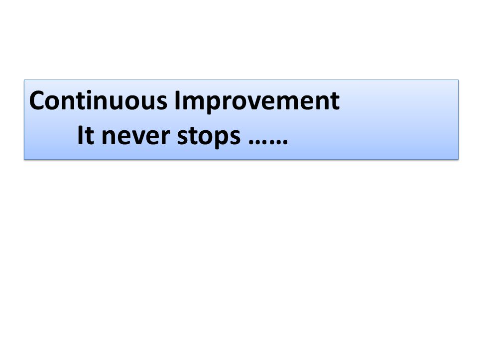 Continuous Improvement It never stops ……