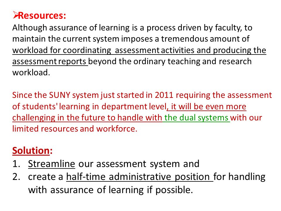  Resources: Although assurance of learning is a process driven by faculty, to maintain the current system imposes a tremendous amount of workload for coordinating assessment activities and producing the assessment reports beyond the ordinary teaching and research workload.