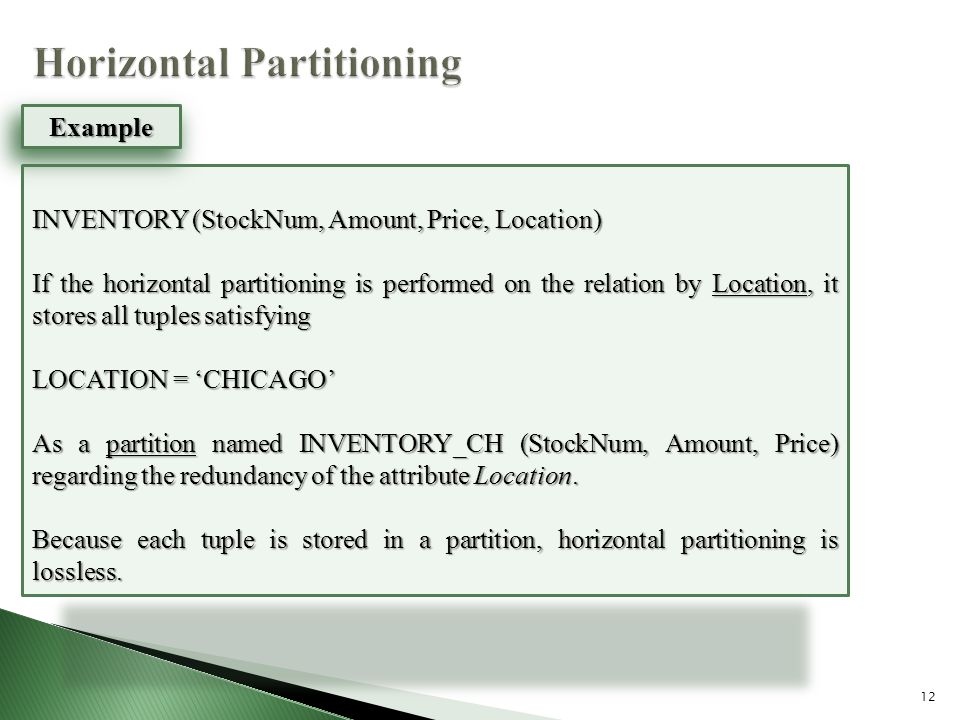 12 INVENTORY (StockNum, Amount, Price, Location) If the horizontal partitioning is performed on the relation by Location, it stores all tuples satisfying LOCATION = 'CHICAGO' As a partition named INVENTORY_CH (StockNum, Amount, Price) regarding the redundancy of the attribute Location.