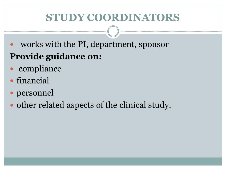STUDY COORDINATORS works with the PI, department, sponsor Provide guidance on: compliance financial personnel other related aspects of the clinical study.