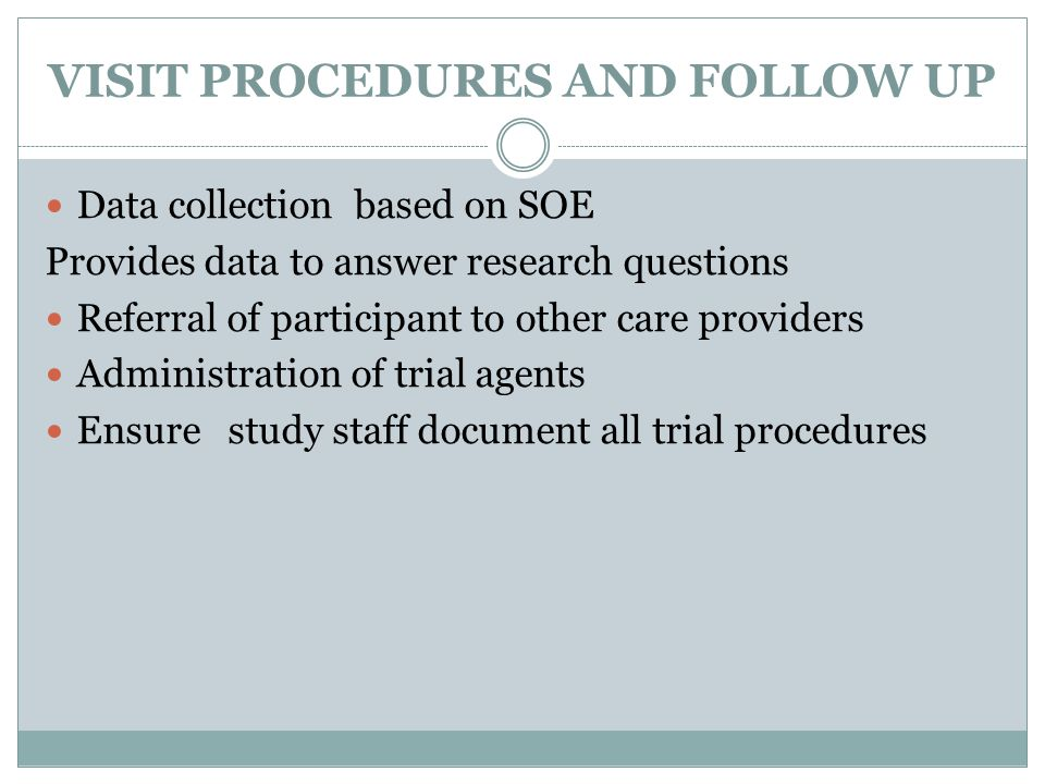 VISIT PROCEDURES AND FOLLOW UP Data collection based on SOE Provides data to answer research questions Referral of participant to other care providers Administration of trial agents Ensure study staff document all trial procedures