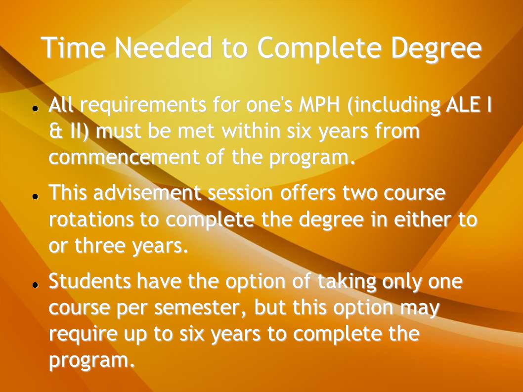 Time Needed to Complete Degree All requirements for one s MPH (including ALE I & II) must be met within six years from commencement of the program.