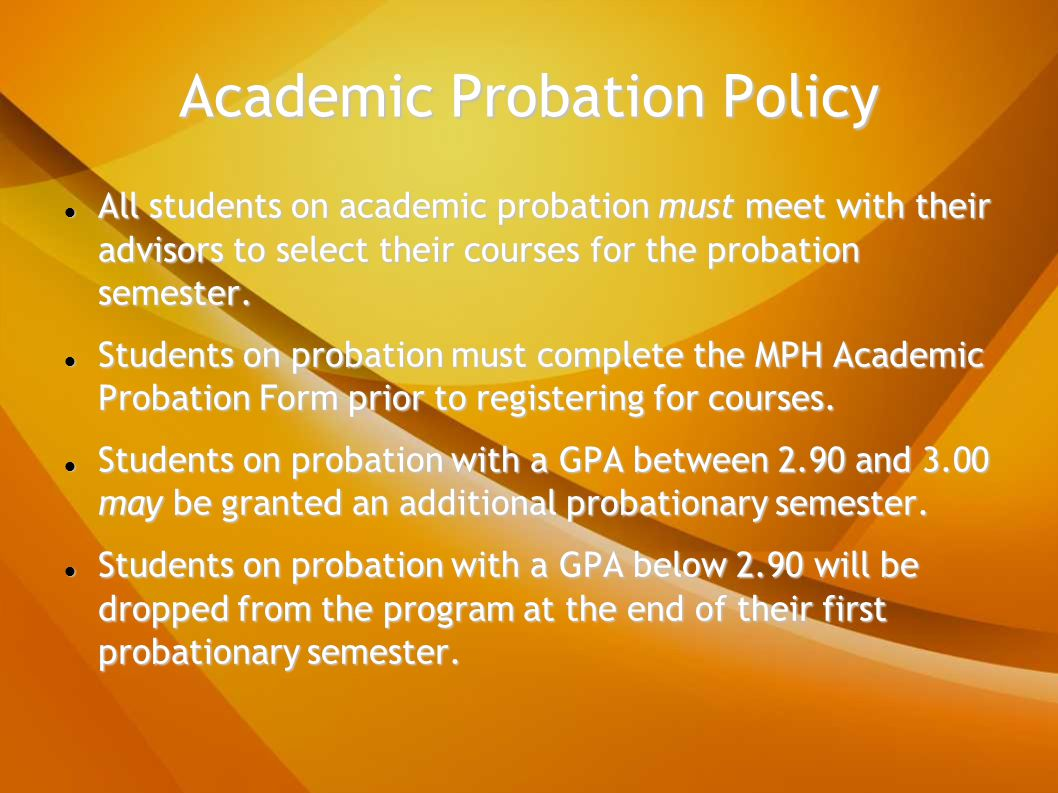 Academic Probation Policy All students on academic probation must meet with their advisors to select their courses for the probation semester.