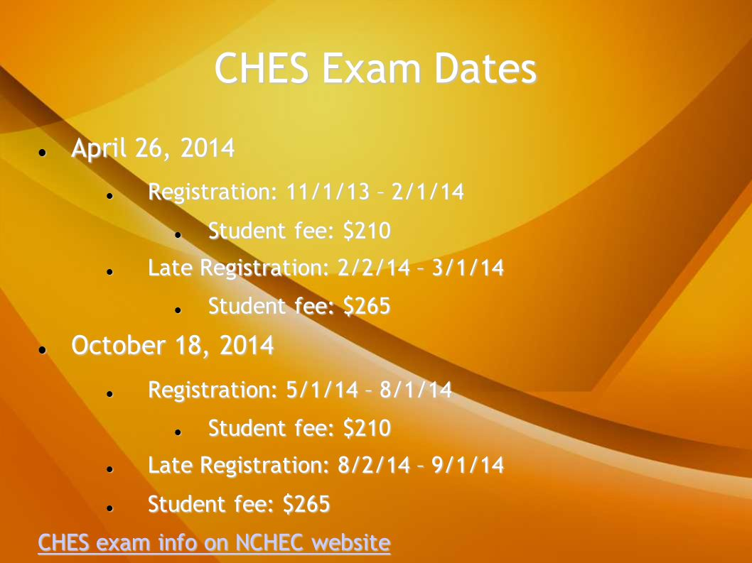 CHES Exam Dates April 26, 2014 April 26, 2014 Registration: 11/1/13 – 2/1/14 Registration: 11/1/13 – 2/1/14 Student fee: $210 Student fee: $210 Late Registration: 2/2/14 – 3/1/14 Late Registration: 2/2/14 – 3/1/14 Student fee: $265 Student fee: $265 October 18, 2014 October 18, 2014 Registration: 5/1/14 – 8/1/14 Registration: 5/1/14 – 8/1/14 Student fee: $210 Student fee: $210 Late Registration: 8/2/14 – 9/1/14 Late Registration: 8/2/14 – 9/1/14 Student fee: $265 Student fee: $265 CHES exam info on NCHEC website CHES exam info on NCHEC website