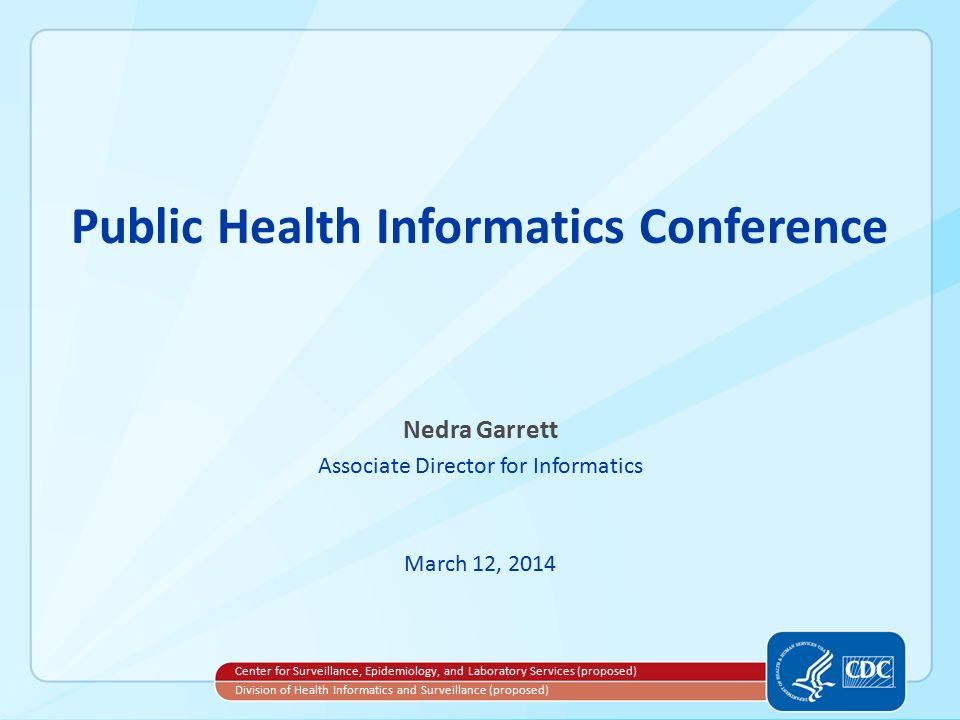 Public Health Informatics Conference Nedra Garrett Associate Director for Informatics March 12, 2014 Center for Surveillance, Epidemiology, and Laboratory Services (proposed) Division of Health Informatics and Surveillance (proposed)