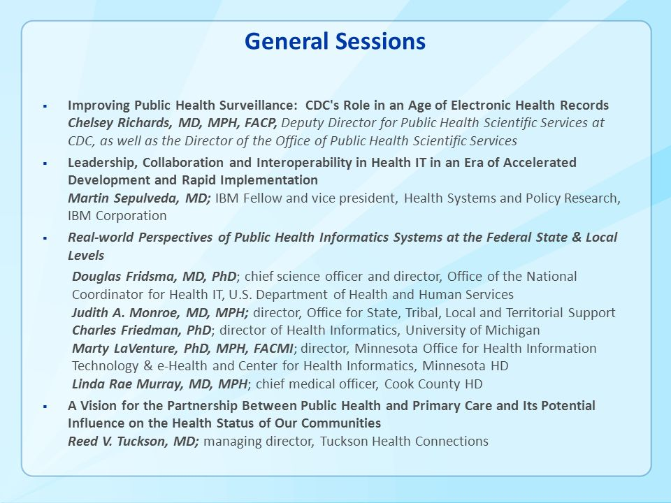 General Sessions  Improving Public Health Surveillance: CDC s Role in an Age of Electronic Health Records Chelsey Richards, MD, MPH, FACP, Deputy Director for Public Health Scientific Services at CDC, as well as the Director of the Office of Public Health Scientific Services  Leadership, Collaboration and Interoperability in Health IT in an Era of Accelerated Development and Rapid Implementation Martin Sepulveda, MD; IBM Fellow and vice president, Health Systems and Policy Research, IBM Corporation  Real-world Perspectives of Public Health Informatics Systems at the Federal State & Local Levels Douglas Fridsma, MD, PhD; chief science officer and director, Office of the National Coordinator for Health IT, U.S.