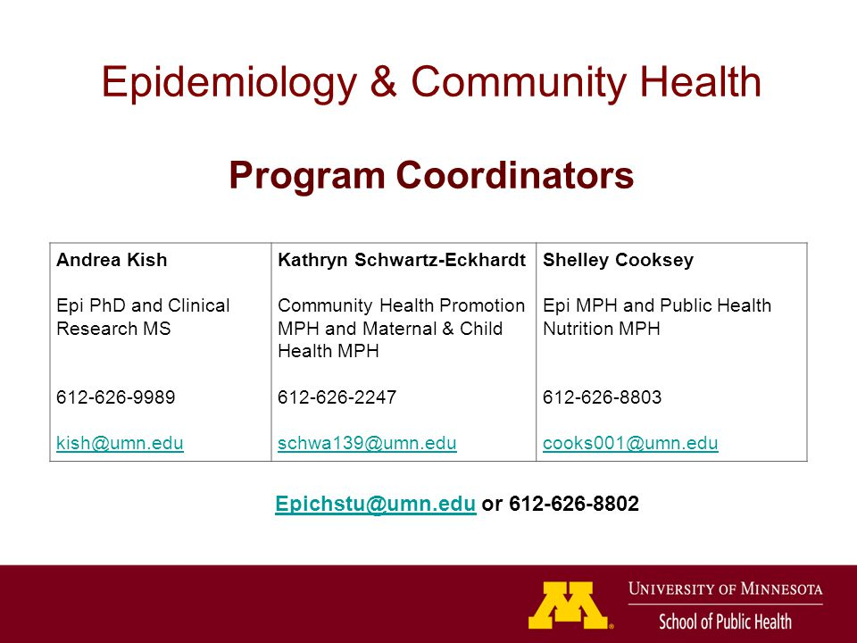 Andrea Kish Epi PhD and Clinical Research MS Kathryn Schwartz-Eckhardt Community Health Promotion MPH and Maternal & Child Health MPH Shelley Cooksey Epi MPH and Public Health Nutrition MPH Epidemiology & Community Health Program Coordinators or