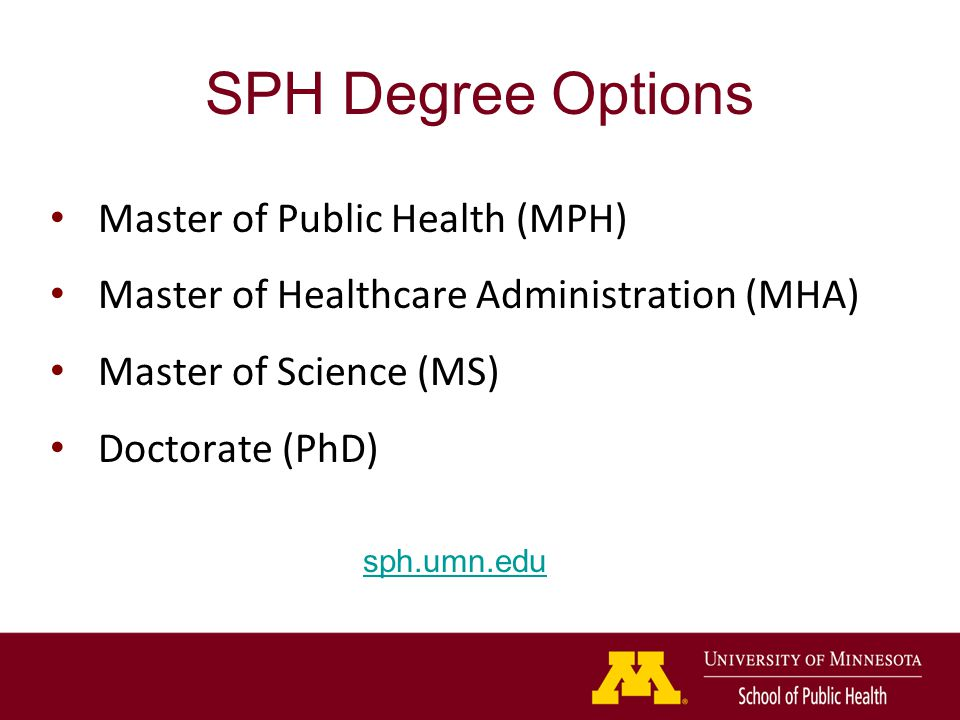 SPH Degree Options Master of Public Health (MPH) Master of Healthcare Administration (MHA) Master of Science (MS) Doctorate (PhD) sph.umn.edu