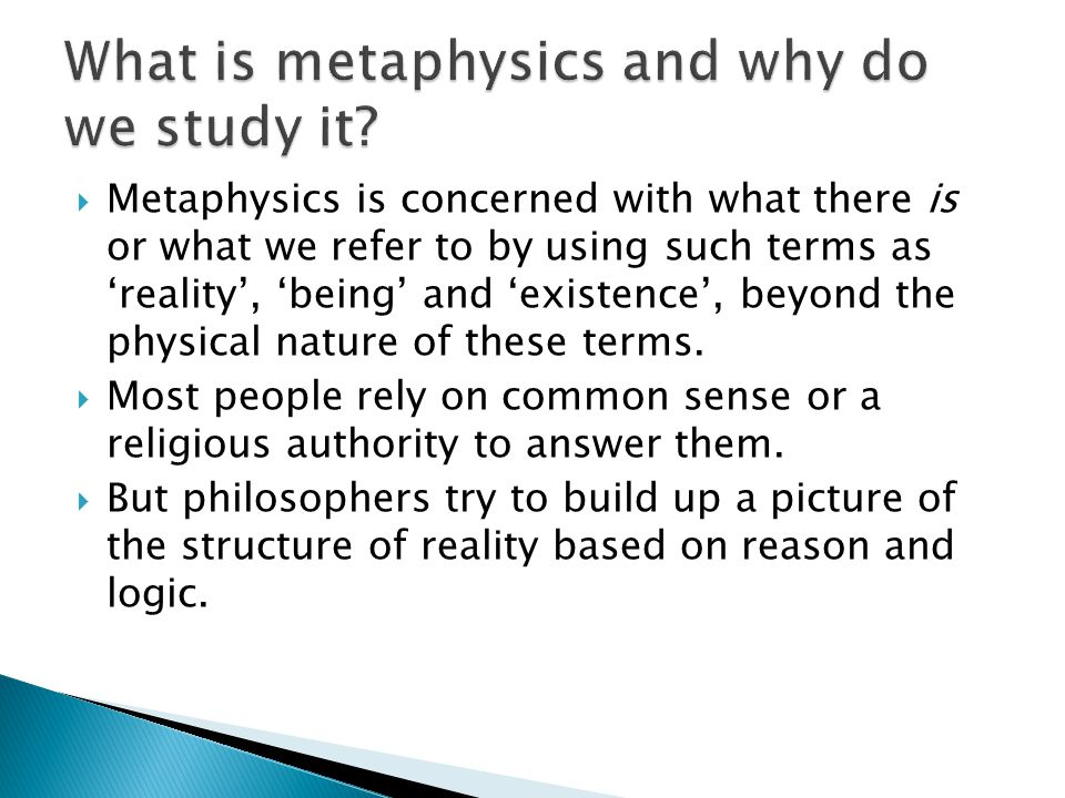  Metaphysics is concerned with what there is or what we refer to by using such terms as 'reality', 'being' and 'existence', beyond the physical nature of these terms.