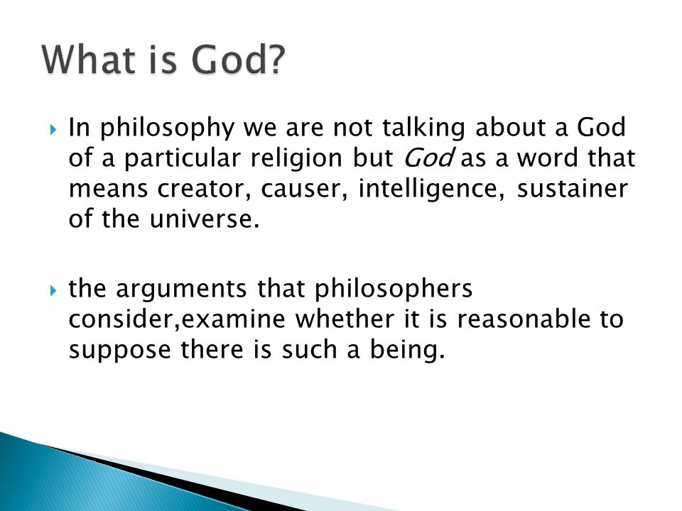  In philosophy we are not talking about a God of a particular religion but God as a word that means creator, causer, intelligence, sustainer of the universe.