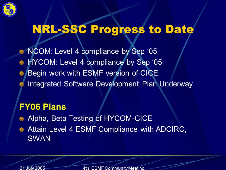21 July 20054th ESMF Community Meeting NRL-SSC Progress to Date NCOM: Level 4 compliance by Sep '05 HYCOM: Level 4 compliance by Sep '05 Begin work with ESMF version of CICE Integrated Software Development Plan Underway FY06 Plans Alpha, Beta Testing of HYCOM-CICE Attain Level 4 ESMF Compliance with ADCIRC, SWAN