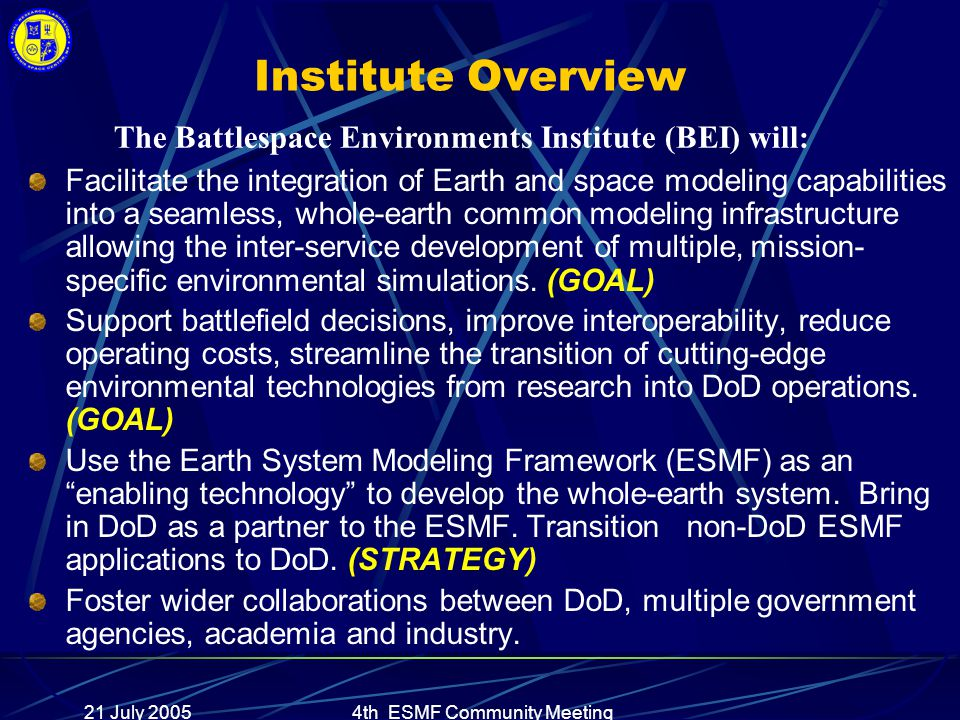 21 July 20054th ESMF Community Meeting Institute Overview Facilitate the integration of Earth and space modeling capabilities into a seamless, whole-earth common modeling infrastructure allowing the inter-service development of multiple, mission- specific environmental simulations.