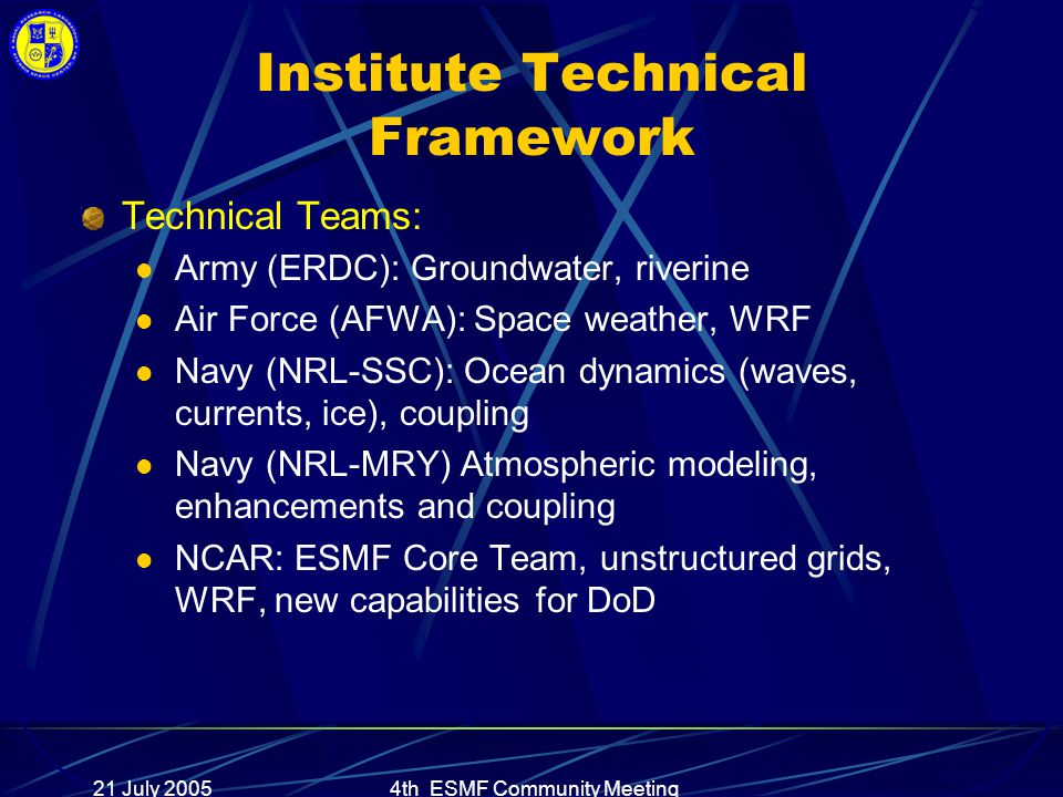 21 July 20054th ESMF Community Meeting Institute Technical Framework Technical Teams: Army (ERDC): Groundwater, riverine Air Force (AFWA): Space weather, WRF Navy (NRL-SSC): Ocean dynamics (waves, currents, ice), coupling Navy (NRL-MRY) Atmospheric modeling, enhancements and coupling NCAR: ESMF Core Team, unstructured grids, WRF, new capabilities for DoD