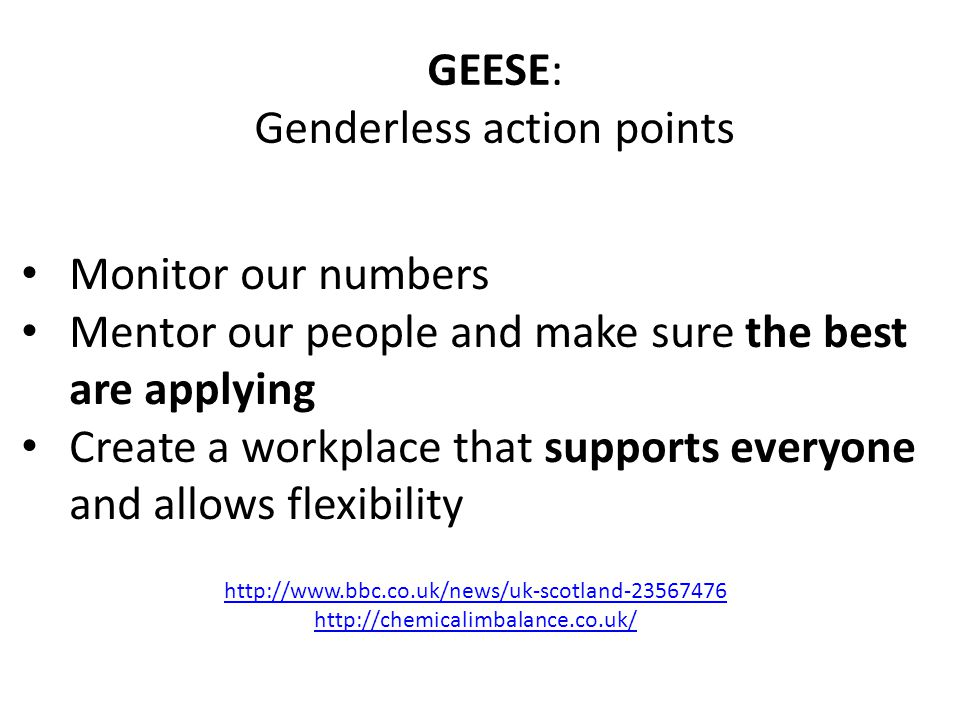 Monitor our numbers Mentor our people and make sure the best are applying Create a workplace that supports everyone and allows flexibility GEESE: Genderless action points