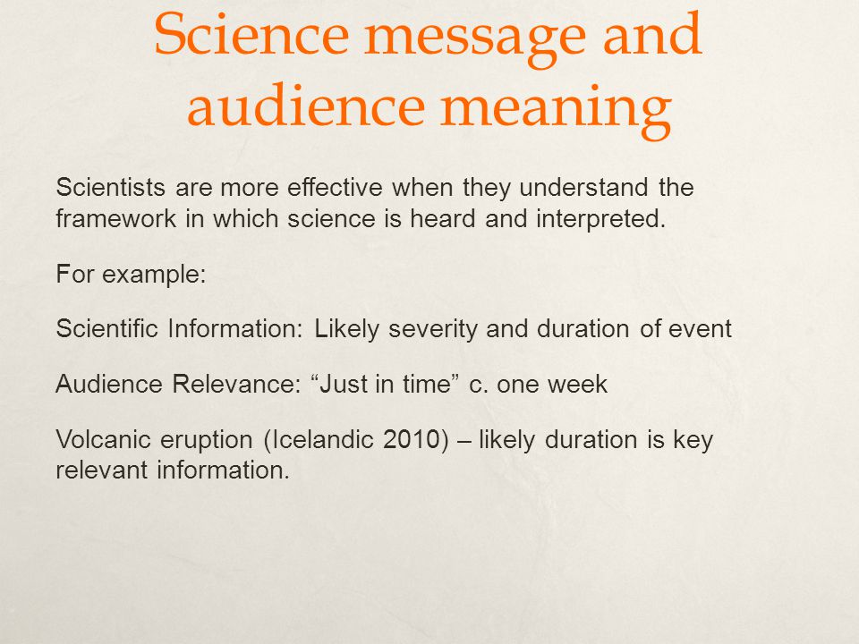 Science message and audience meaning Scientists are more effective when they understand the framework in which science is heard and interpreted.