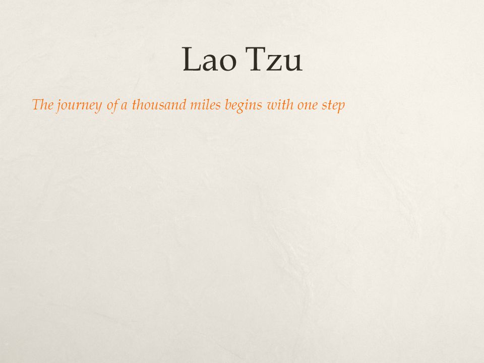Lao Tzu The journey of a thousand miles begins with one step