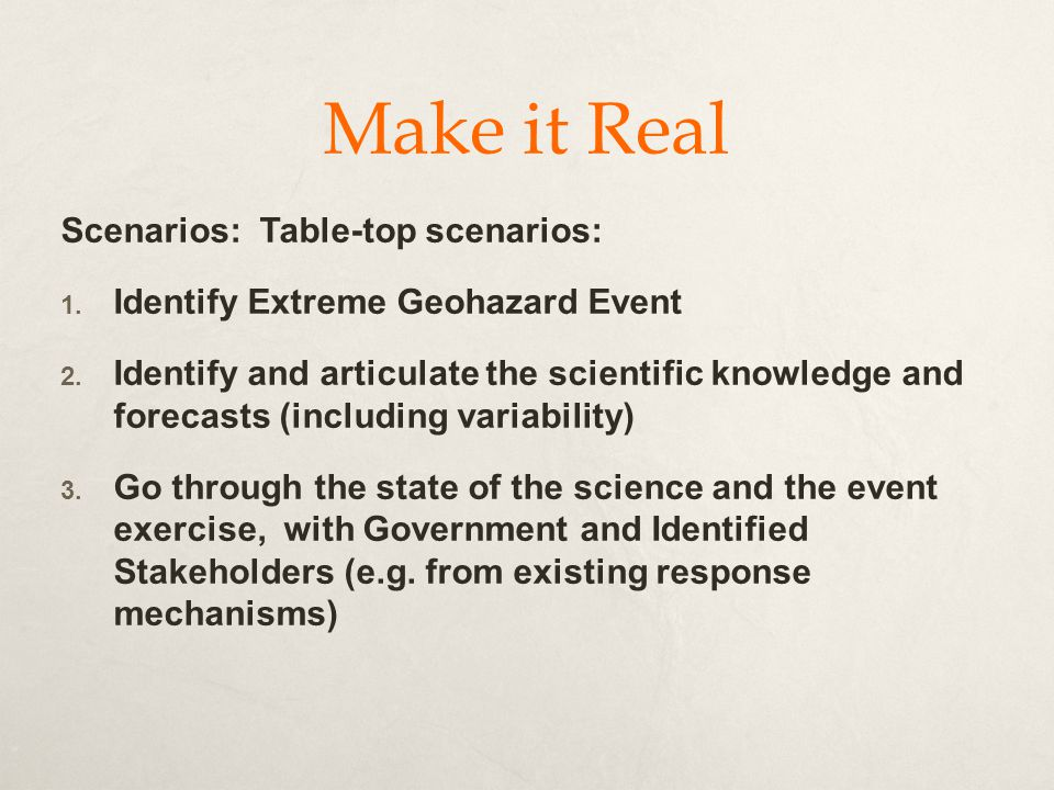 Make it Real Scenarios: Table-top scenarios:  Identify Extreme Geohazard Event  Identify and articulate the scientific knowledge and forecasts (including variability)  Go through the state of the science and the event exercise, with Government and Identified Stakeholders (e.g.