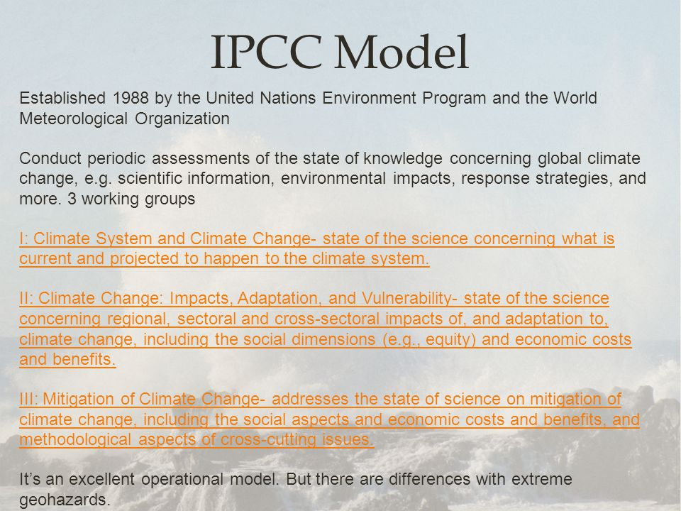 IPCC Model Established 1988 by the United Nations Environment Program and the World Meteorological Organization Conduct periodic assessments of the state of knowledge concerning global climate change, e.g.