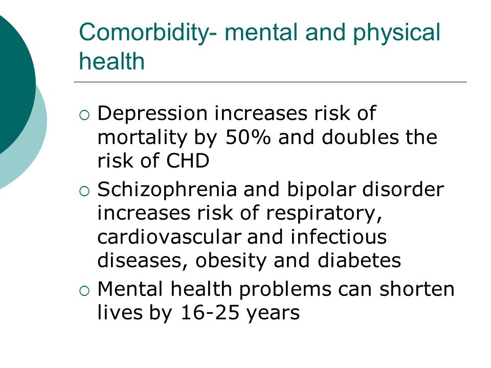 Comorbidity- mental and physical health  Depression increases risk of mortality by 50% and doubles the risk of CHD  Schizophrenia and bipolar disorder increases risk of respiratory, cardiovascular and infectious diseases, obesity and diabetes  Mental health problems can shorten lives by years